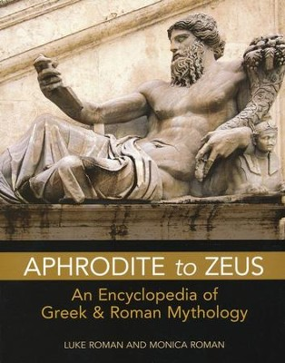 Aphrodite to Zeus: An Encyclopedia of Greek and Roman Mythology  -     By: Luke Roman, Monica Roman