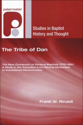 The Tribe of Dan: The New Connexion of General Baptists 1770-1891: A Study in the Transition from Revival Movement to Established Denomination  -     By: Frank Rinaldi
