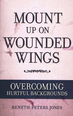 Mount up on Wounded Wings: Overcoming Hurtful Backgrounds   -     By: Beneth Peters Jones