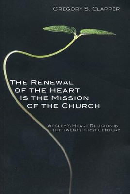 The Renewal of the Heart Is the Mission of the Church: Wesley's Heart Religion in the Twenty-First Century  -     By: Gregory Clapper