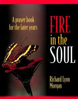 Fire in the Soul: A Prayer Book for the Later Years   -     By: Richard Morgan