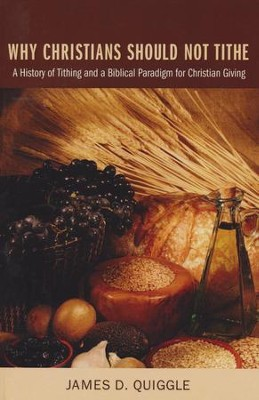 Why Christians Should Not Tithe: A History of Tithing and a Biblical Paradigm for Christian Giving  -     By: James Quiggle