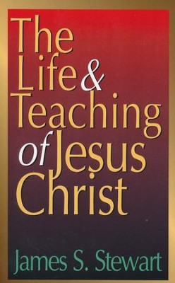 The Life and Teaching of Jesus Christ  -     By: James Stewart