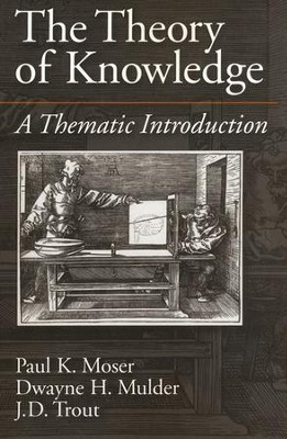 The Theory of Knowledge: A Thematic Introduction  -     By: Paul K. Moser, Dwayne H. Mulder, J.D. Trout