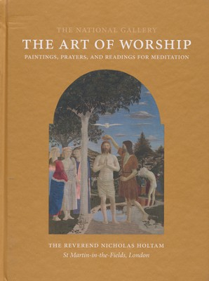 The Art of Worship: Paintings, Prayers, and Readings for Meditation  -     By: Nicholas Holtam
