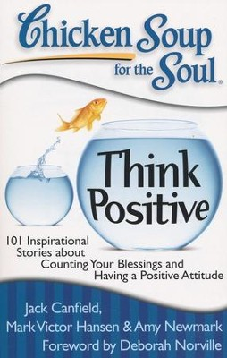 Chicken Soup for the Soul: Think Positive: 101 Inspirational Stories about Counting Your Blessings and Having a Positive Attitude  -     By: Jack Canfield, Mark Hansen, Amy Newmark