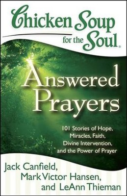 Chicken Soup for the Soul: Answered Prayers: 101 Stories of Hope, Miracles, Faith, Divine Intervention, and the Power of Prayer  -     By: Jack Canfield, Mark Victor Hansen, LeAnn Thieman