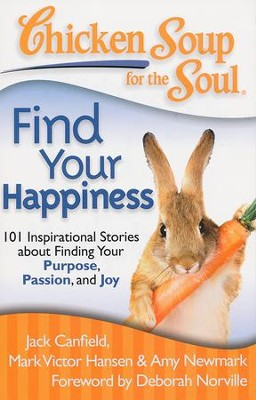 Chicken Soup for the Soul: Find Your Happiness: 101 Stories about Finding Your Purpose, Passion, and Joy  -     By: Jack Canfield, Mark Victor Hansen, Amy Newmark