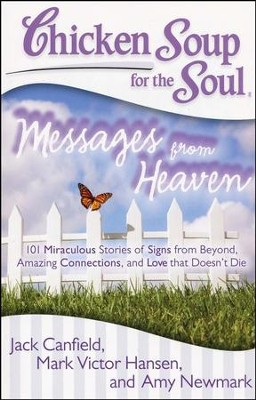 Chicken Soup for the Soul: Messages from Heaven: 101 Miraculous Stories of Signs from Beyond, Amazing Connections, and Love that Doesn't Die  -     By: Jack Canfield, Mark Victor Hansen, Amy Newmark