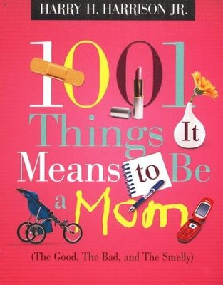 1,001 Things It Means to Be a Mom: The Good, the Bad, and the Smelly  -     By: Harry H. Harrison Jr.