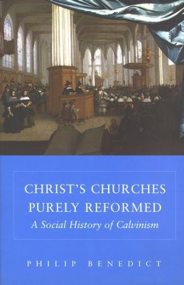 Christ's Churches Purely Reformed: A Social History of Calvinism  -     By: Philip Benedict