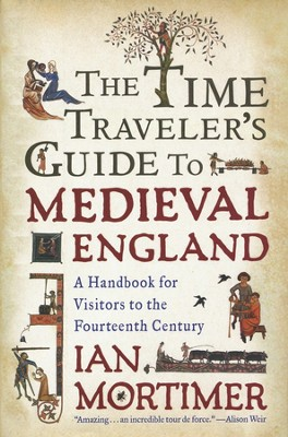 The Time Traveler's Guide to Medieval England: A Handbook for Visitors to the Fourteenth Century  -     By: Ian Mortimer
