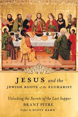 Jesus and the Jewish Roots of the Eucharist: Unlocking the Secrets to the Last Supper - eBook  -     By: Brany Pitre, Scott Hahn