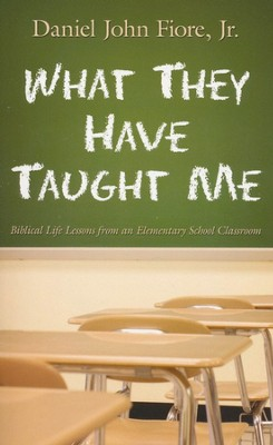What They Have Taught Me: Biblical Life Lessons from an Elementary School Classroom  -     By: Daniel John Fiore Jr.