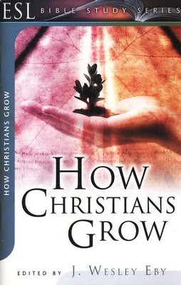 How Christians Grow  -     Edited By: J. Wesley Eby     By: J. Wesley Eby, Editor
