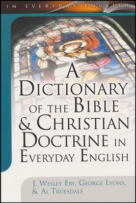 A Dictionary of the Bible & Christian Doctrine in Everyday English  -     Edited By: J. Wesley Eby, George Lyons, Al Truesdale     By: J.W. Eby, G. Lyons & A. Truesdale