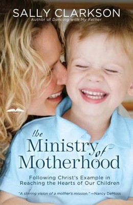 The Ministry of Motherhood: Following Christ's Example in Reaching the Hearts of Our Children - eBook  -     By: Sally Clarkson