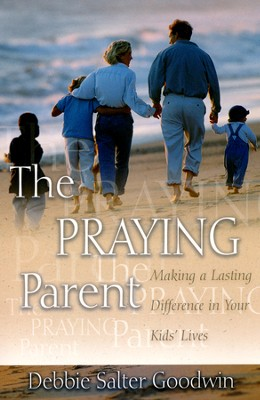 The Praying Parent: Making a Lasting Difference in Your Kids' Lives  -     By: Debbie Salter Goodwin