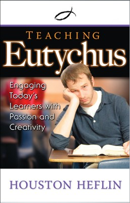 Teaching Eutychus: Engaging Today's Learners with Passion and Creativity  -     By: Houston Heflin