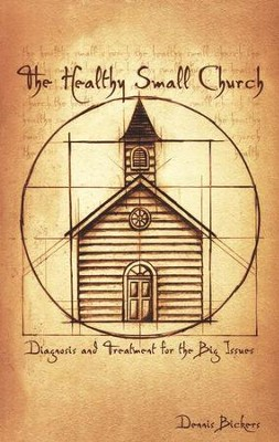 The Healthy Small Church: Diagnosis and Treatment for the Big Issues  -     By: Dennis Bickers