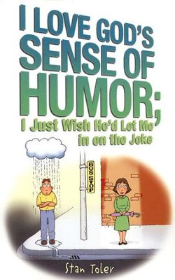 I Love God's Sense of Humor; I Just Wish He'd Let Me in on the Joke  -     By: Stan Toler