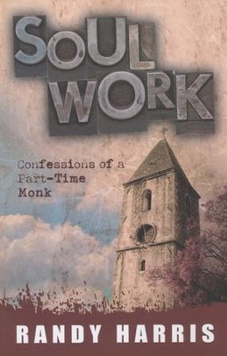 Soul Work: Confessions of a Part-Time Monk  -     By: Randy Harris