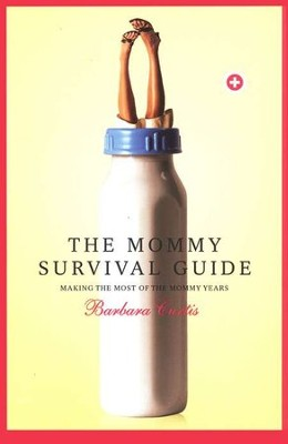 The Mommy Survival Guide: Making the Most of the Mommy Years  -     By: Barbara Curtis