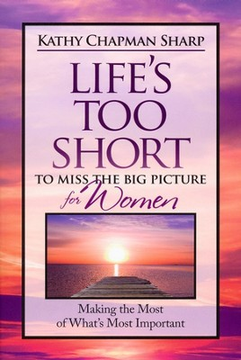 Life's Too Short to Miss the Big Picture for Women  - Slightly Imperfect  -     By: Kathy Chapman Sharp