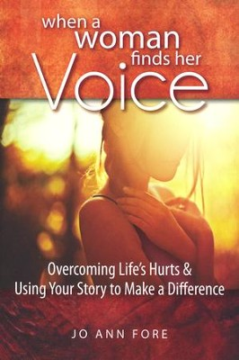 When A Woman Finds Her Voice: Overcoming Life's Hurts & Using Your Story to Make a Difference - By: Jo Ann Fore