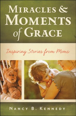 Miracles and Moments of Grace: Inspiring Stories from  Moms  -     By: Nancy Kennedy