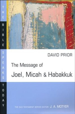 The Message of Joel, Micah, and Habakkuk: The Bible Speaks Today [BST]  -     Edited By: J.A. Motyer     By: David Prior