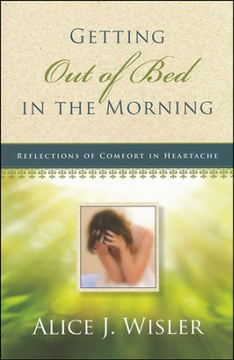 Getting Out of Bed in the Morning: Reflections of  Comfort in Heartache  -     By: Alice Wisler
