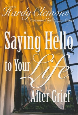 Saying Hello to Your Life After Grief   -     By: Hardy Clemons