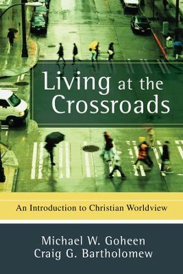 Living at the Crossroads: An Introduction to Christian Worldview - eBook  -     By: Michael W. Goheen, Craig G. Bartholomew