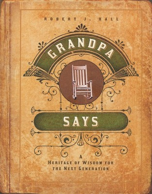 Grandpa Says: A Heritage of Wisdom for the Next Generation  -     By: Robert Hall