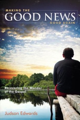 Making the Good News Good Again: Recovering the Wonder of the Gospel  -     By: Judson Edwards