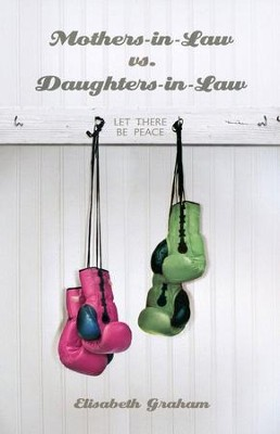 Mothers-in law vs. Daughters-in-law: Let There Be Peace  -     By: Elisabeth Graham