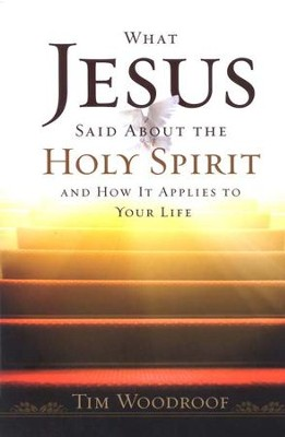 What Jesus Said About The Holy Spirit and How It Applies To Your Life  -     By: Tim Woodroof