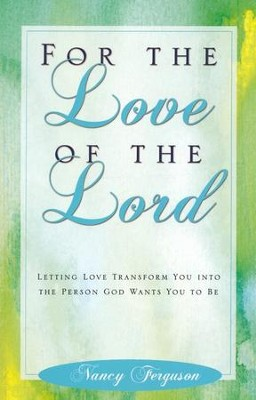 For the Love of the Lord: Letting Love Transform You into the Person God Wants You to Be  -     By: Nancy Ferguson