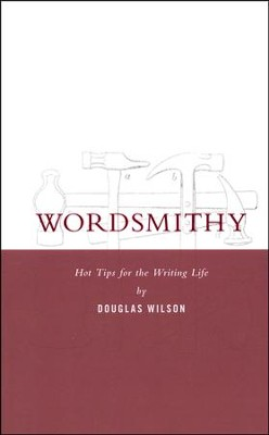 Wordsmithy Hot Tips for the Writing Life  -     By: Douglas Wilson