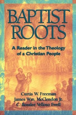 Baptist Roots: A Reader   -     By: Curtis Freeman, James Wm. McClendon Jr., C. Rosalee Vellosa da Silva