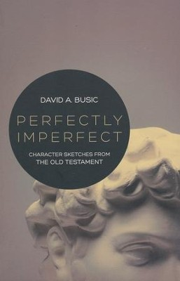 Perfectly Imperfect: Character Sketches from the Old Testament  -     By: David A. Busic