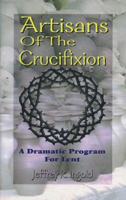 Artisans of the Crucifixion: A Dramatic Program for Lent  -     By: Jeffrey Ingold