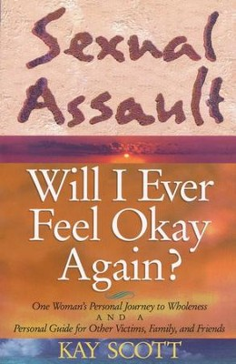 Sexual Assault Will I Ever Feel Okay Again?  -     By: Kay Scott