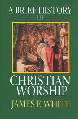 A Brief History of Christian Worship   -     By: James F. White