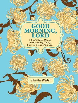Good Morning, Lord: I Don't Know Where You're Going Today But I'm Going with You - eBook  -     By: Sheila Walsh