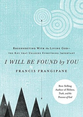 I Will Be Found by You: Reconnecting With the Living   God--The Key That Unlocks Everything Important  -     By: Francis Frangipane
