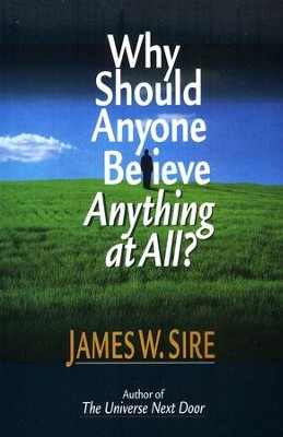 Why Should Anyone Believe Anything at All?   -     By: James W. Sire