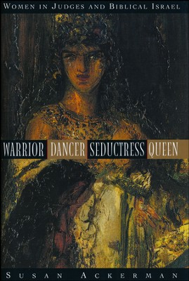 Warrior, Dancer, Seductress, Queen: Women in Judges and Biblical Israel  -     By: Susan Ackerman