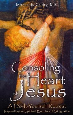 Consoling the Heart of Jesus: A Do-It-Yourself Retreat  -     By: Michael E. Gaitley